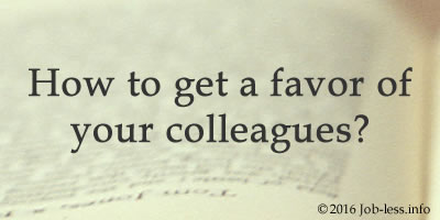 How to get a favor of your colleagues?